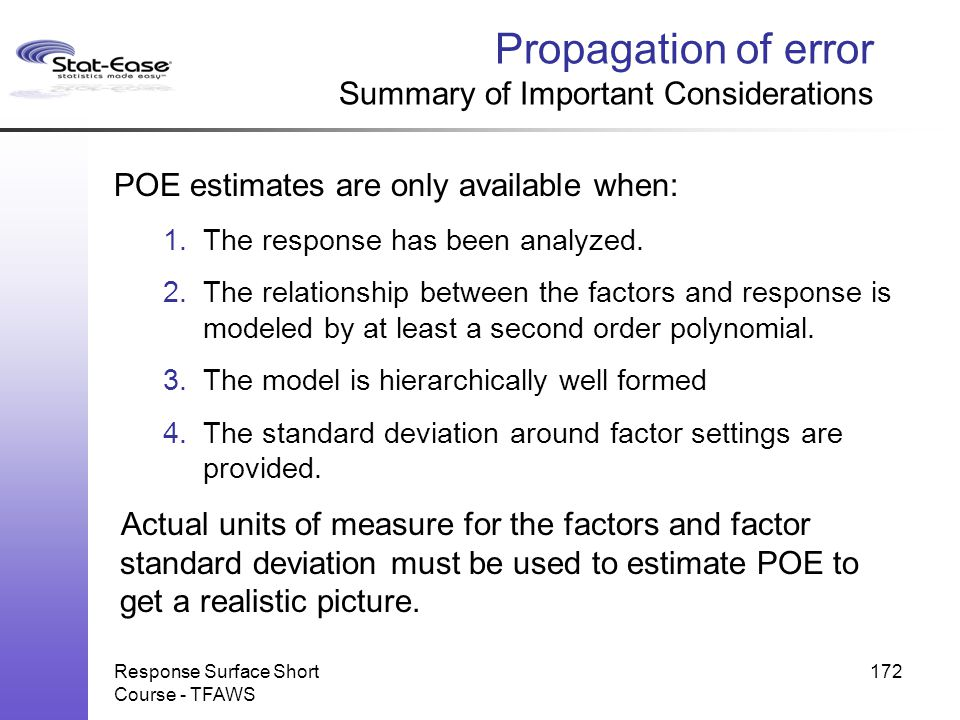 Response Surface Short Course - TFAWS 172 Propagation of error Summary of Important Considerations POE estimates are only available when: 1.The respon