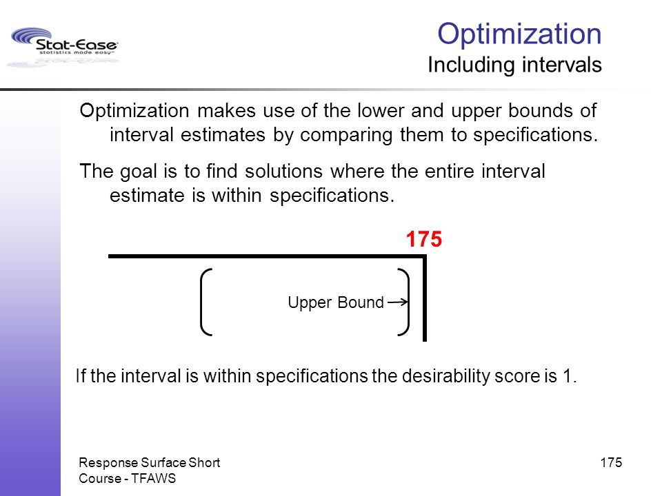If the interval is within specifications the desirability score is 1. Response Surface Short Course - TFAWS 175 Optimization Including intervals Optim