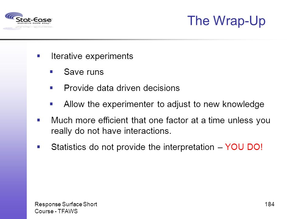 The Wrap-Up  Iterative experiments  Save runs  Provide data driven decisions  Allow the experimenter to adjust to new knowledge  Much more effici