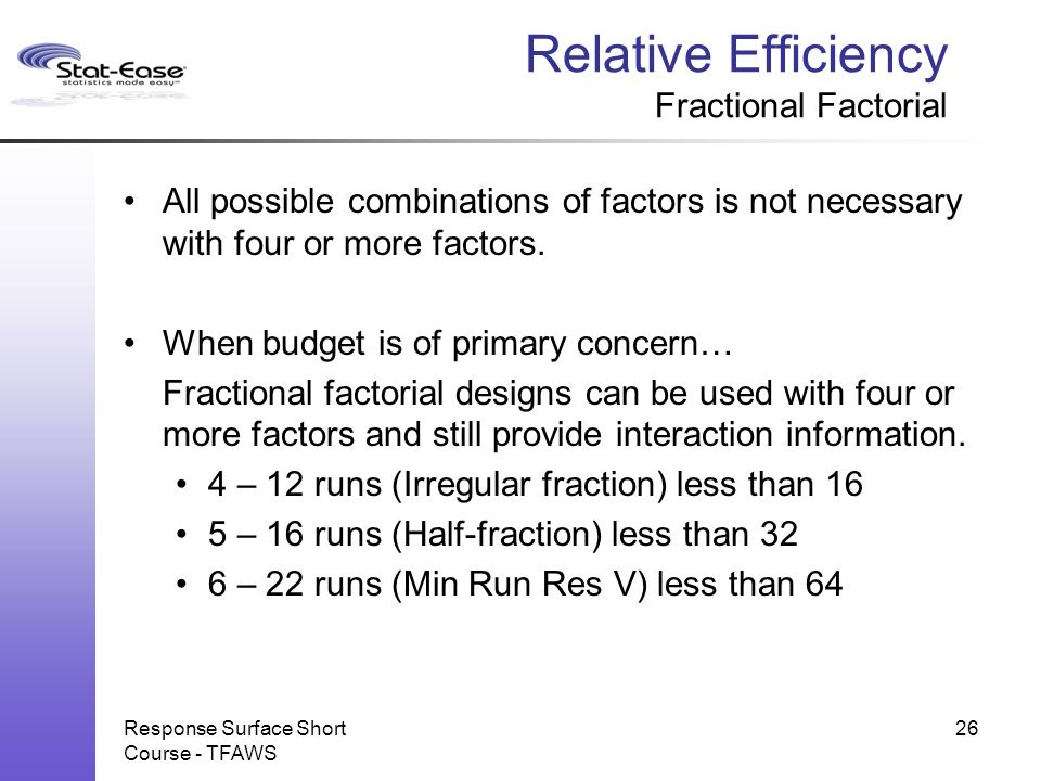Relative Efficiency Fractional Factorial All possible combinations of factors is not necessary with four or more factors. When budget is of primary co