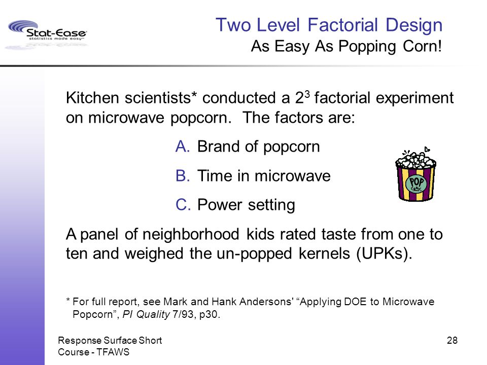 Response Surface Short Course - TFAWS Two Level Factorial Design As Easy As Popping Corn! Kitchen scientists* conducted a 2 3 factorial experiment on