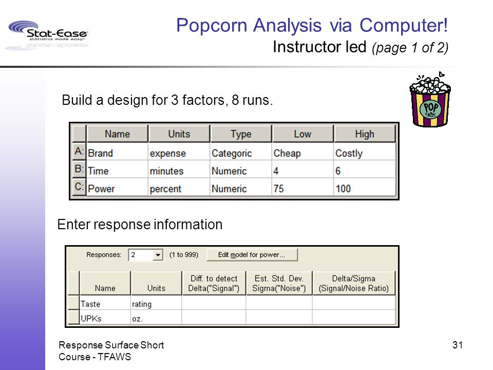 Response Surface Short Course - TFAWS Popcorn Analysis via Computer! Instructor led (page 1 of 2) Build a design for 3 factors, 8 runs. Enter response