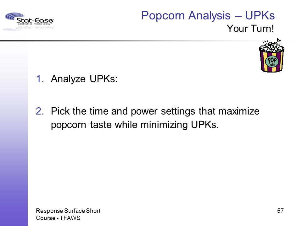 Response Surface Short Course - TFAWS Popcorn Analysis – UPKs Your Turn! 1.Analyze UPKs: 2.Pick the time and power settings that maximize popcorn tast