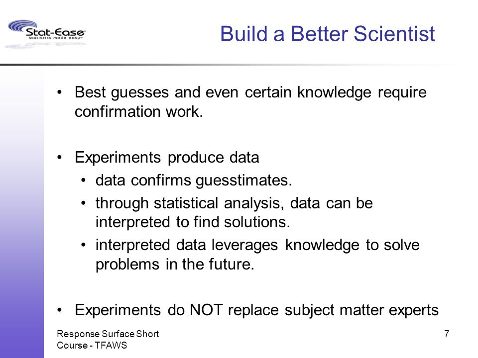 Build a Better Scientist I do not feel obliged to believe that the same God who has endowed us with sense, reason, and intellect has intended us to forgo their use. - Galileo Galilei Response Surface Short Course - TFAWS 8