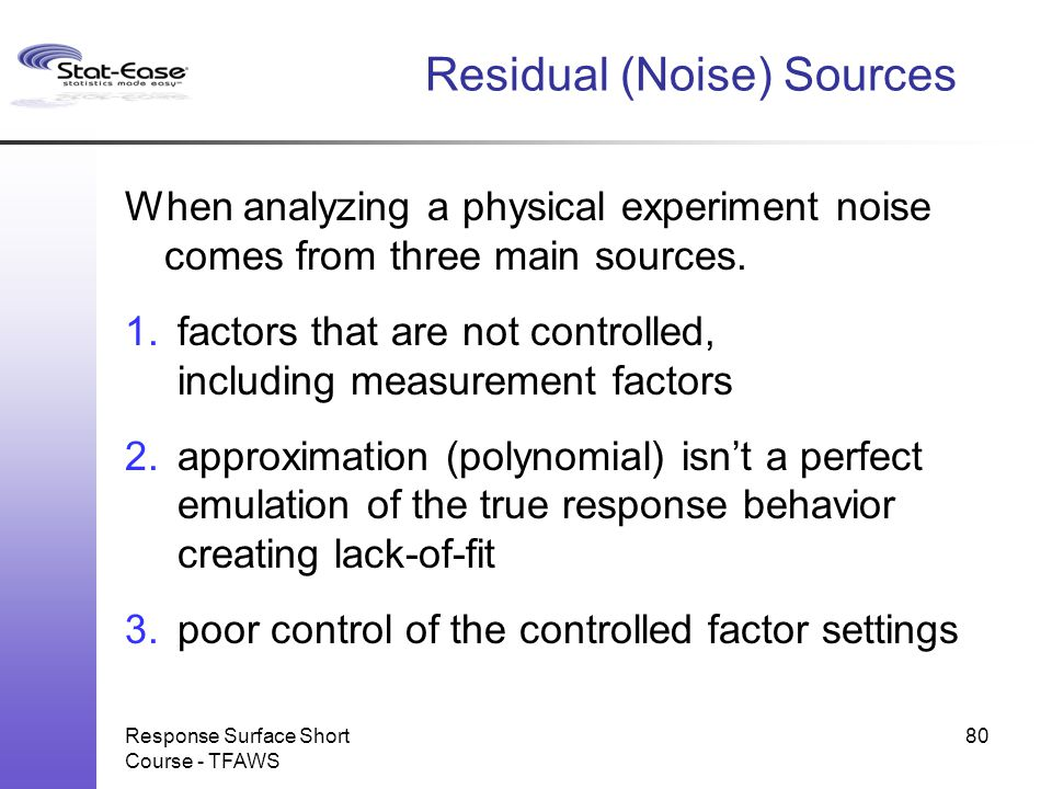 Residual (Noise) Sources When analyzing a physical experiment noise comes from three main sources. 1.factors that are not controlled, including measur