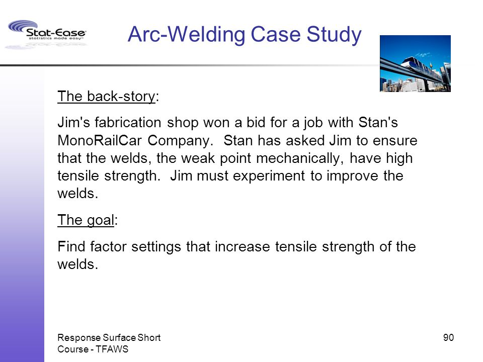 Response Surface Short Course - TFAWS 90 Arc-Welding Case Study The back-story: Jim's fabrication shop won a bid for a job with Stan's MonoRailCar Com