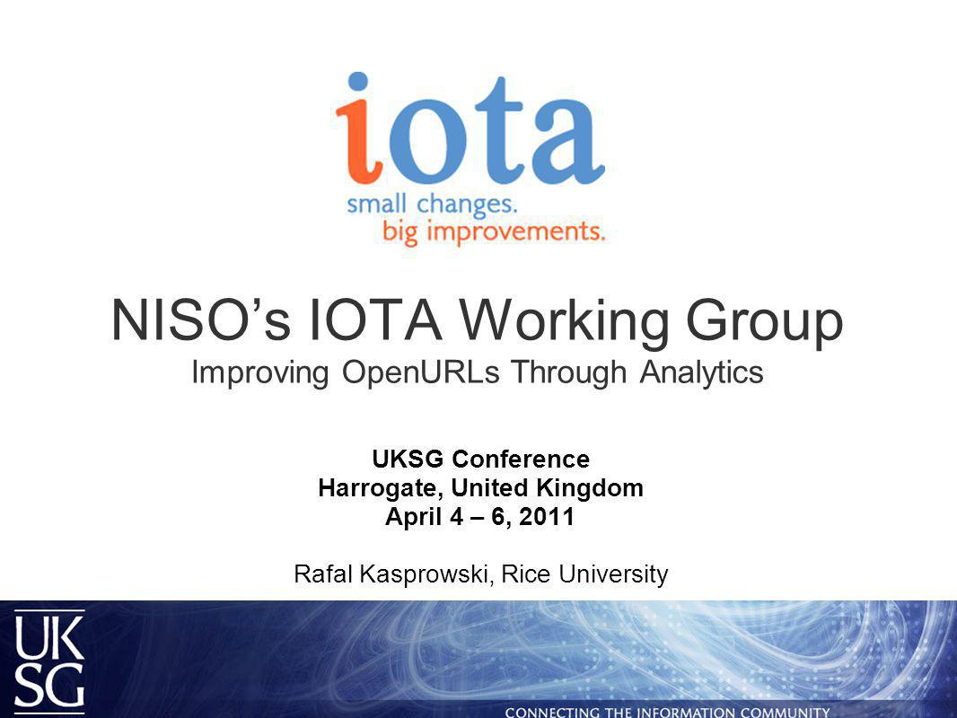 NISO's IOTA Working Group Improving OpenURLs Through Analytics UKSG Conference Harrogate, United Kingdom April 4 – 6, 2011 Rafal Kasprowski, Rice University