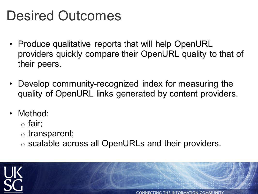 Desired Outcomes Produce qualitative reports that will help OpenURL providers quickly compare their OpenURL quality to that of their peers.