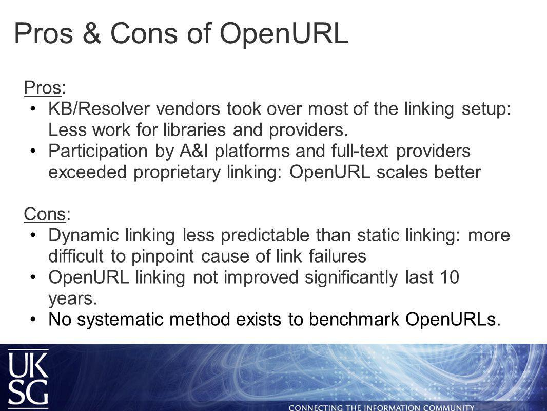 Pros & Cons of OpenURL Pros: KB/Resolver vendors took over most of the linking setup: Less work for libraries and providers.