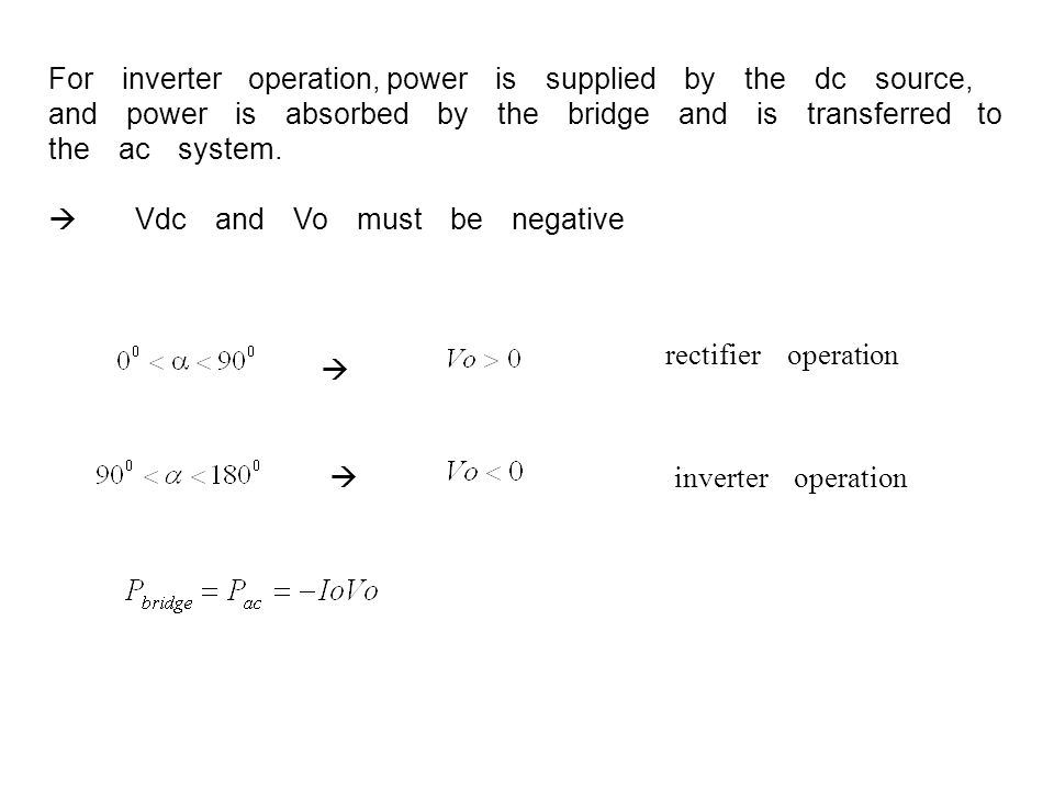  rectifier operation  inverter operation For inverter operation, power is supplied by the dc source, and power is absorbed by the bridge and is tran