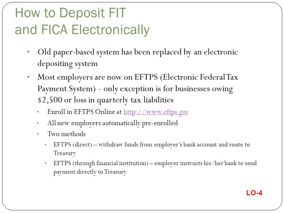 How to Deposit FIT and FICA Electronically Old paper-based system has been replaced by an electronic depositing system Most employers are now on EFTPS (Electronic Federal Tax Payment System) - only exception is for businesses owing $2,500 or loss in quarterly tax liabilities Enroll in EFTPS Online at http://www.eftps.govhttp://www.eftps.gov All new employers automatically pre-enrolled Two methods EFTPS (direct) – withdraw funds from employer's bank account and route to Treasury EFTPS (through financial institution) – employer instructs his/her bank to send payment directly to Treasury LO-4