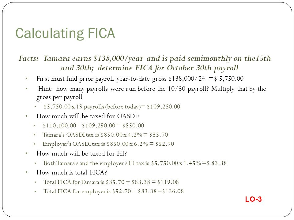 SECA and Independent Contractors Employee and employer portion of FICA is paid if net earnings exceed $400 Net Earnings = Net income + distributive share of partnership income If you own more than one business - offset losses and income and calculate FICA based on combined net income In 2013 projected self-employed taxes = 13.3% (4.2% + 1.45% and 6.2% + 1.45%) Can have W-2 and self employment income Count both towards calculating cap of $110,100 for OASDI Report on Schedule C (Form 1040) Profit or Loss from Business Also file Schedule SE (Form 1040) Self-Employment Tax Must include SECA taxes in quarterly estimated payments LO-3