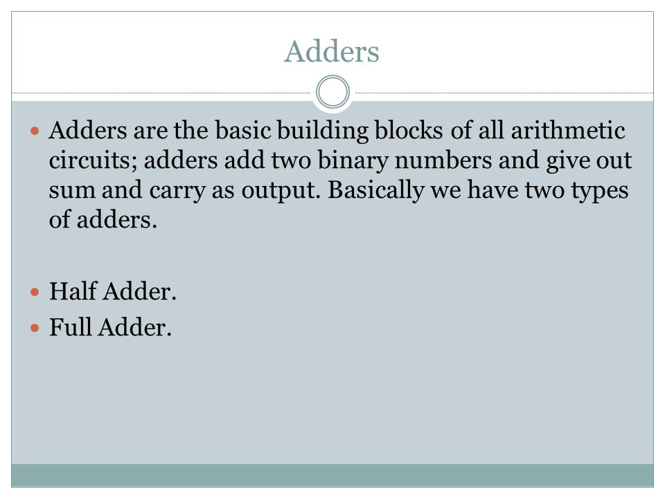 Half Adder Adding two single-bit binary values X, Y produces a sum S bit and a carry out C-out bit.