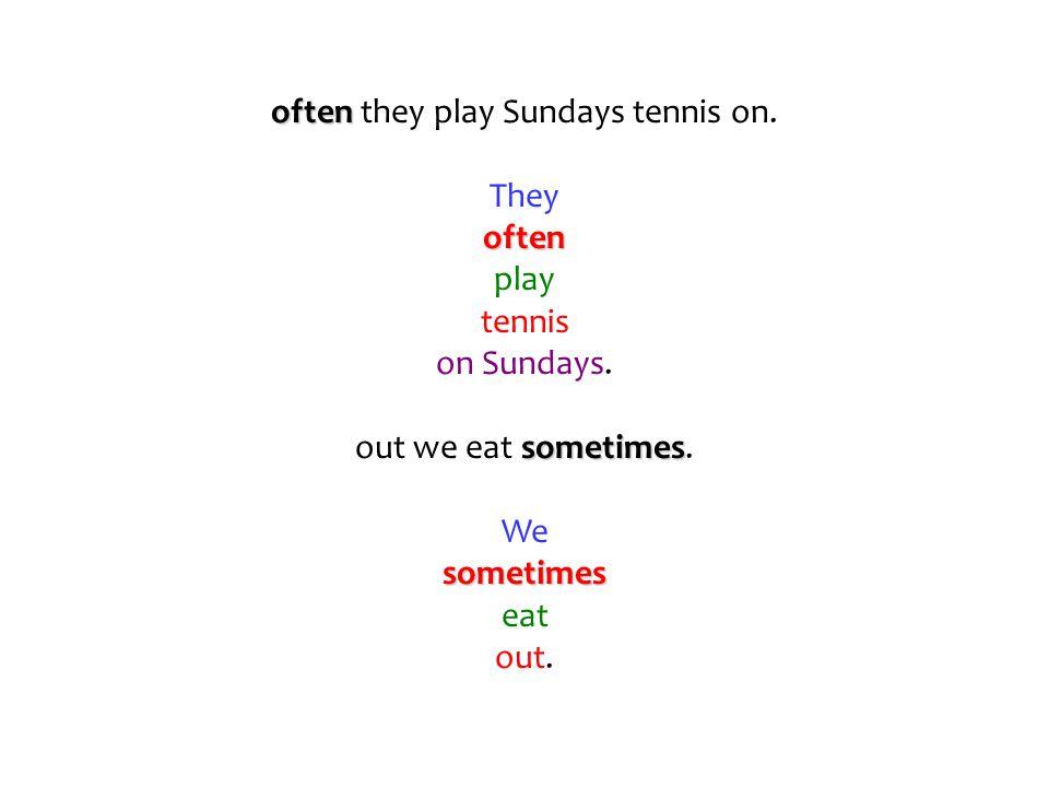 often often they play Sundays tennis on. Theyoften play tennis on Sundays. sometimes out we eat sometimes. Wesometimes eat out.