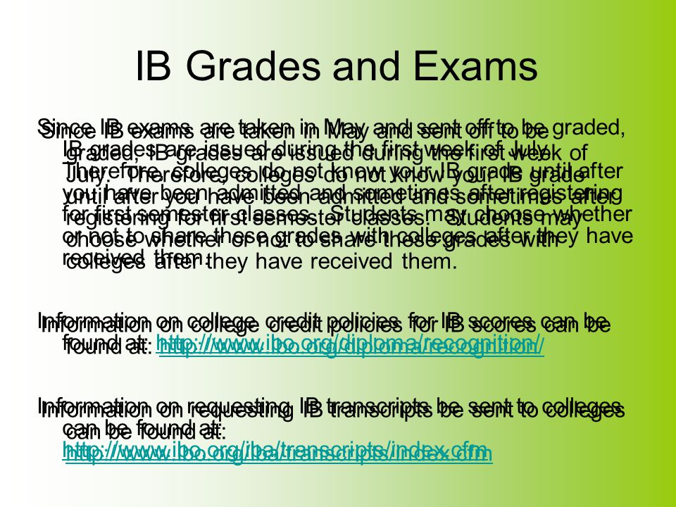 IB Grades and Exams Since IB exams are taken in May and sent off to be graded, IB grades are issued during the first week of July. Therefore, colleges