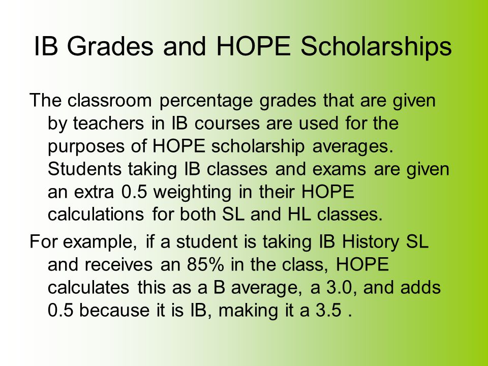 IB Grades and HOPE Scholarships The classroom percentage grades that are given by teachers in IB courses are used for the purposes of HOPE scholarship