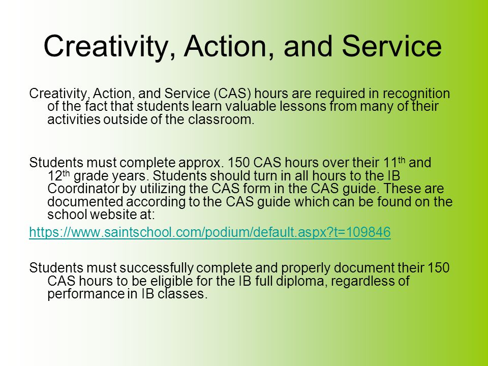 Creativity, Action, and Service Creativity, Action, and Service (CAS) hours are required in recognition of the fact that students learn valuable lesso