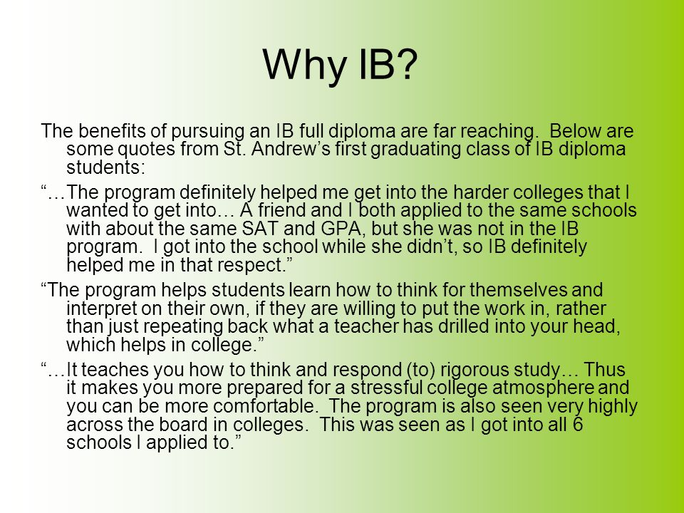 Why IB? The benefits of pursuing an IB full diploma are far reaching. Below are some quotes from St. Andrew's first graduating class of IB diploma stu