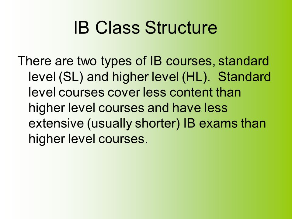 IB Class Structure It is expected that any student who has a course listed on their schedule as an IB course is taking the IB exam at the end of the course.