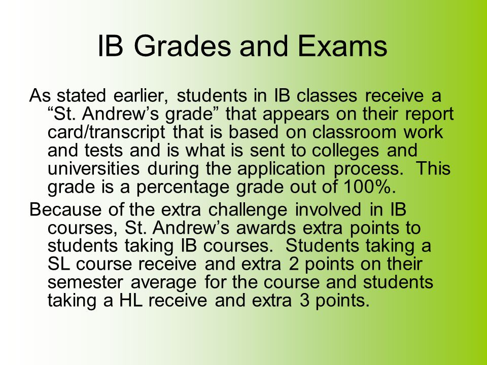 "IB Grades and Exams As stated earlier, students in IB classes receive a ""St. Andrew's grade"" that appears on their report card/transcript that is base"