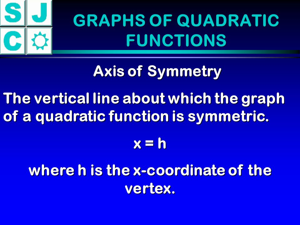 GRAPHS OF QUADRATIC FUNCTIONS Axis of Symmetry The vertical line about which the graph of a quadratic function is symmetric. x = h where h is the x-co