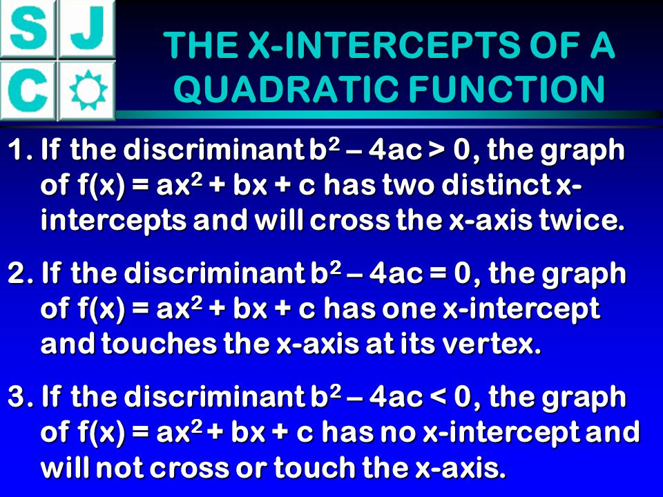 THE X-INTERCEPTS OF A QUADRATIC FUNCTION 1.If the discriminant b 2 – 4ac > 0, the graph of f(x) = ax 2 + bx + c has two distinct x- intercepts and wil