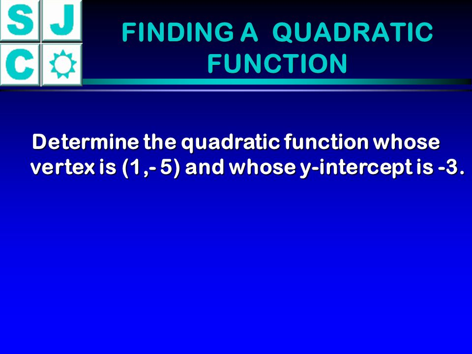 FINDING A QUADRATIC FUNCTION Determine the quadratic function whose vertex is (1,- 5) and whose y-intercept is -3.