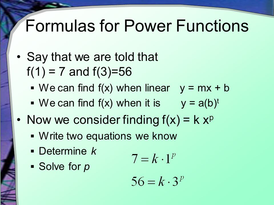 Formulas for Power Functions Say that we are told that f(1) = 7 and f(3)=56  We can find f(x) when linear y = mx + b  We can find f(x) when it is y