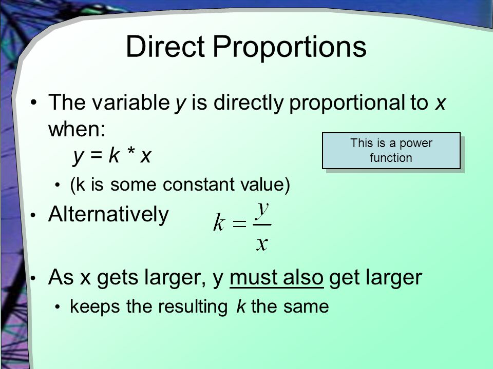 Direct Proportions The variable y is directly proportional to x when: y = k * x (k is some constant value) Alternatively As x gets larger, y must also get larger keeps the resulting k the same This is a power function
