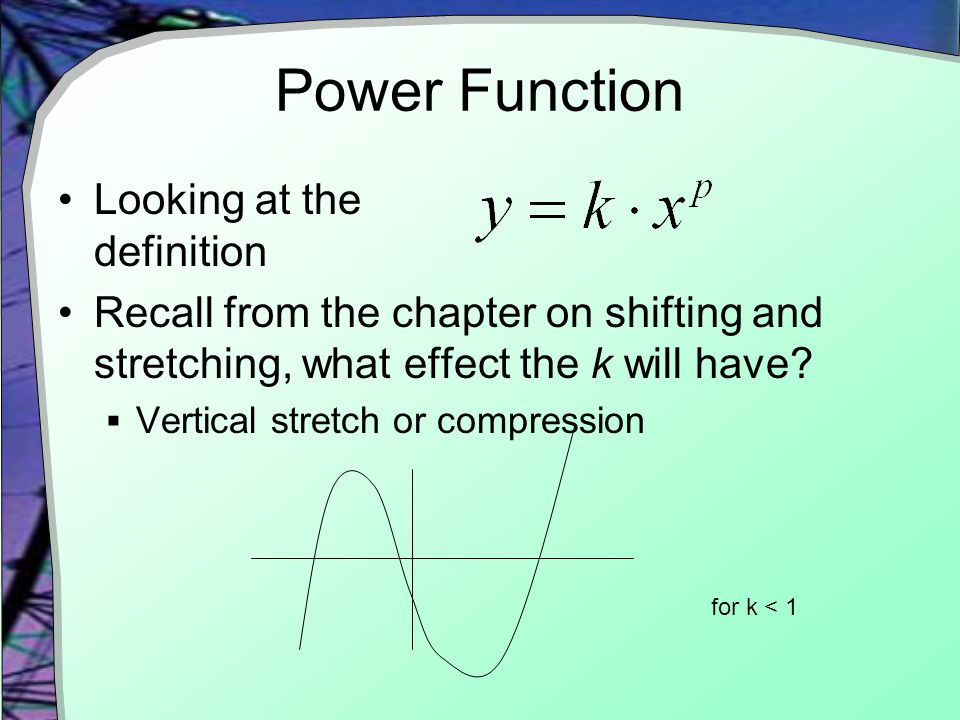 Power Function Looking at the definition Recall from the chapter on shifting and stretching, what effect the k will have.