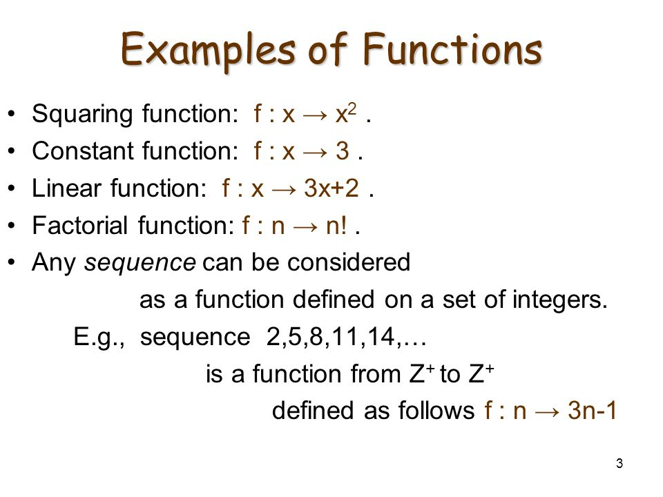 3 Examples of Functions Squaring function: f : x → x 2. Constant function: f : x → 3. Linear function: f : x → 3x+2. Factorial function: f : n → n!. A