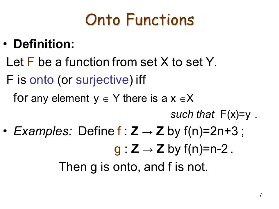 7 Onto Functions Definition: Let F be a function from set X to set Y. F is onto (or surjective) iff for any element y  Y there is a x  X such that F