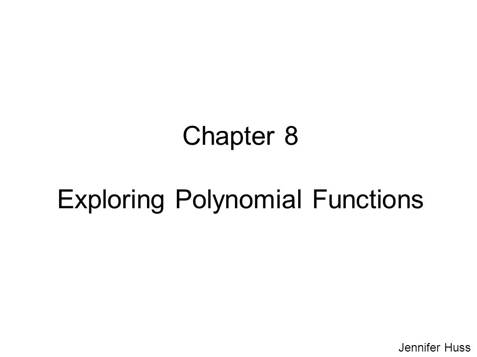 Chapter 8 Exploring Polynomial Functions Jennifer Huss