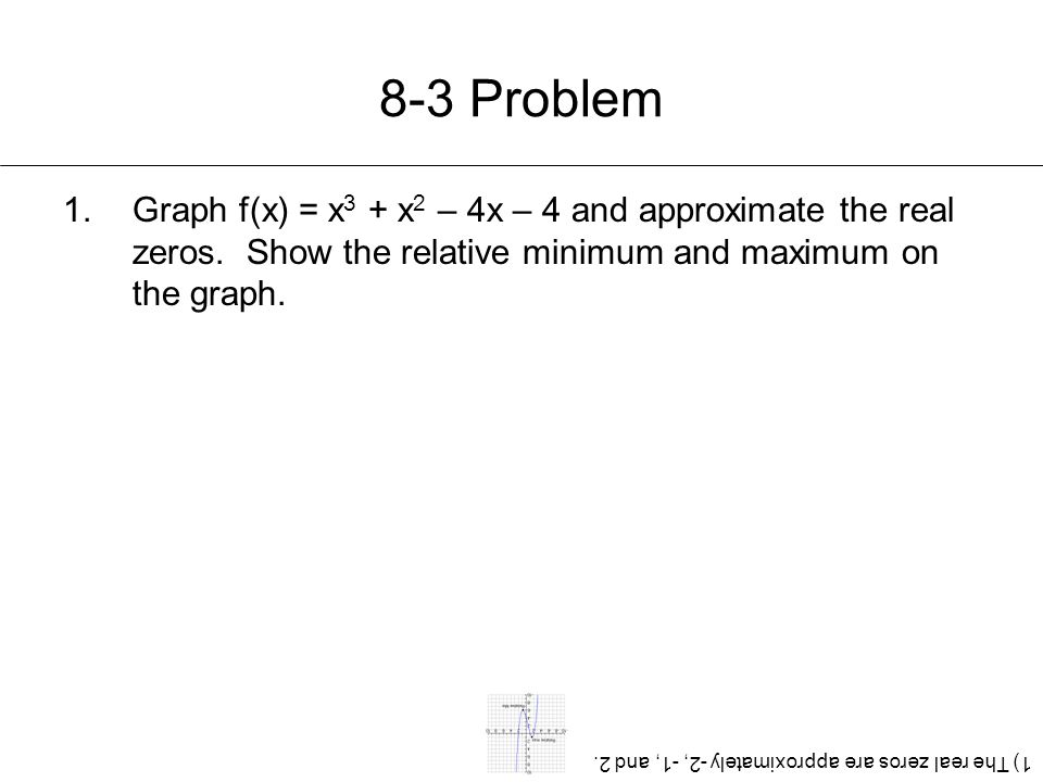 8-3 Problem 1.Graph f(x) = x 3 + x 2 – 4x – 4 and approximate the real zeros. Show the relative minimum and maximum on the graph. 1) The real zeros ar