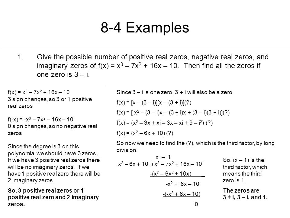 8-4 Examples 1.Give the possible number of positive real zeros, negative real zeros, and imaginary zeros of f(x) = x 3 – 7x 2 + 16x – 10. Then find al