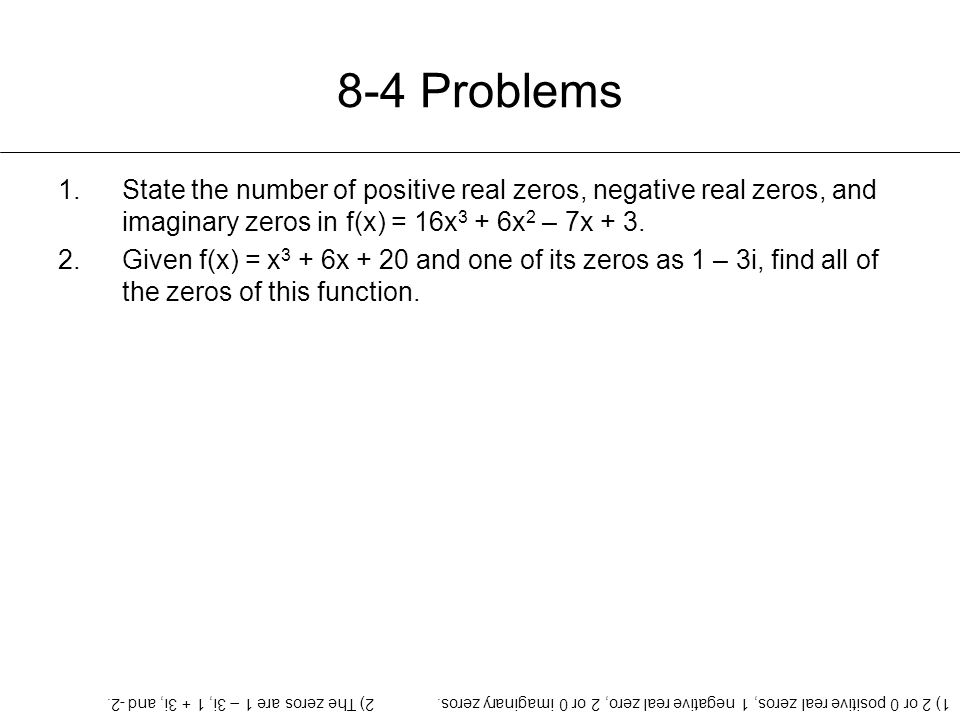 8-4 Problems 1.State the number of positive real zeros, negative real zeros, and imaginary zeros in f(x) = 16x 3 + 6x 2 – 7x + 3. 2.Given f(x) = x 3 +