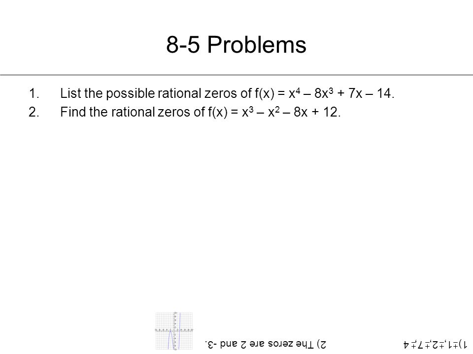 8-5 Problems 1.List the possible rational zeros of f(x) = x 4 – 8x 3 + 7x – 14. 2.Find the rational zeros of f(x) = x 3 – x 2 – 8x + 12. 1) 1, 2, 7, 4