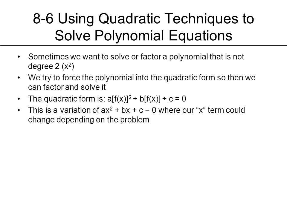 8-6 Using Quadratic Techniques to Solve Polynomial Equations Sometimes we want to solve or factor a polynomial that is not degree 2 (x 2 ) We try to f