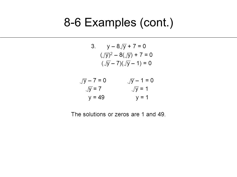 8-6 Examples (cont.) 3.y – 8 y + 7 = 0 ( y) 2 – 8( y) + 7 = 0 ( y – 7)( y – 1) = 0 y – 7 = 0y – 1 = 0 y = 7 y = 1 y = 49y = 1 The solutions or zeros are 1 and 49.