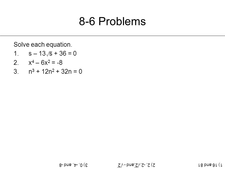 8-6 Problems Solve each equation. 1.s – 13 s + 36 = 0 2.x 4 – 6x 2 = -8 3.n 3 + 12n 2 + 32n = 0 1) 16 and 812) 2, -2, 2,and - 23) 0, -4, and -8