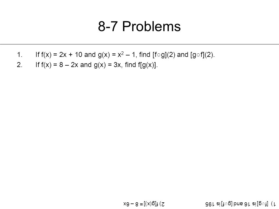 8-7 Problems 1.If f(x) = 2x + 10 and g(x) = x 2 – 1, find [f○g](2) and [g○f](2).