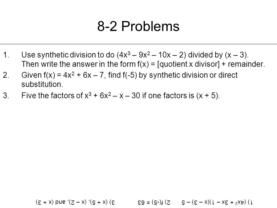 8-2 Problems 1.Use synthetic division to do (4x 3 – 9x 2 – 10x – 2) divided by (x – 3). Then write the answer in the form f(x) = [quotient x divisor]