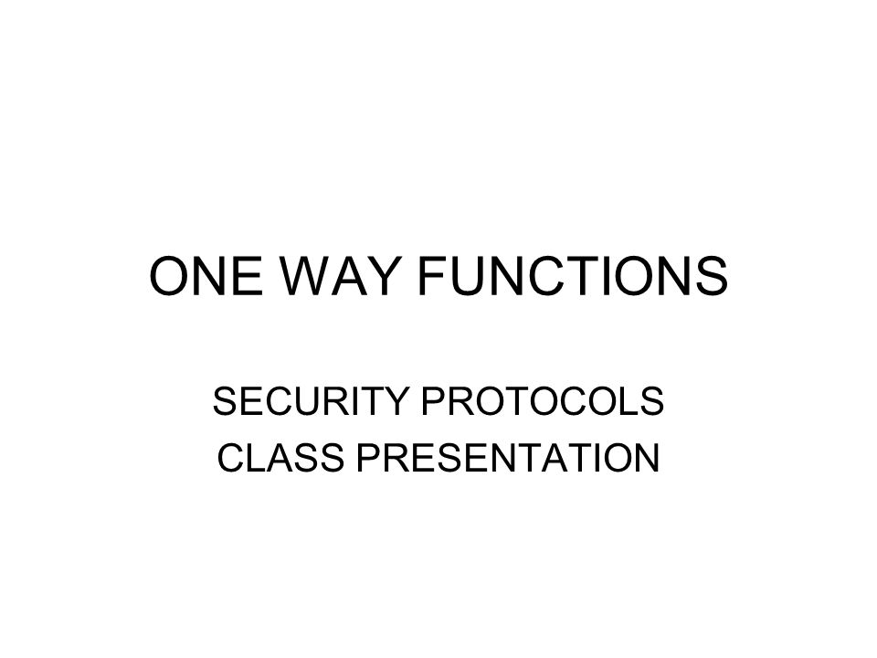 ONE WAY FUNCTIONS SECURITY PROTOCOLS CLASS PRESENTATION