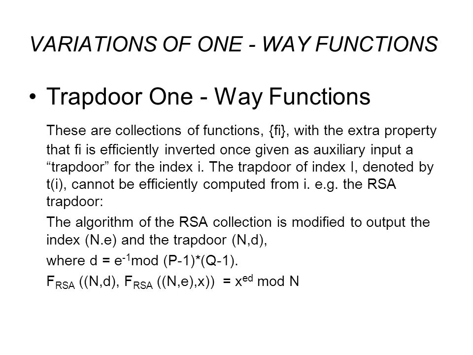 VARIATIONS OF ONE - WAY FUNCTIONS Trapdoor One - Way Functions These are collections of functions, {fi}, with the extra property that fi is efficiently inverted once given as auxiliary input a trapdoor for the index i.
