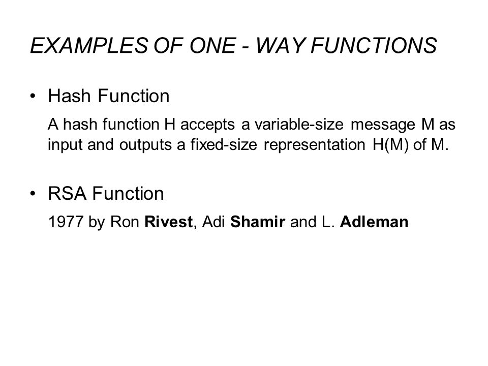 EXAMPLES OF ONE - WAY FUNCTIONS Hash Function A hash function H accepts a variable-size message M as input and outputs a fixed-size representation H(M) of M.