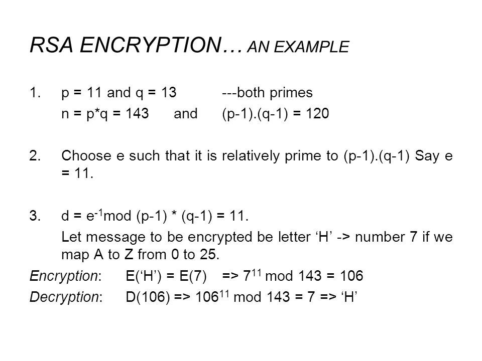 RSA ENCRYPTION… AN EXAMPLE 1.p = 11 and q = 13---both primes n = p*q = 143 and(p-1).(q-1) = 120 2.Choose e such that it is relatively prime to (p-1).(q-1) Say e = 11.