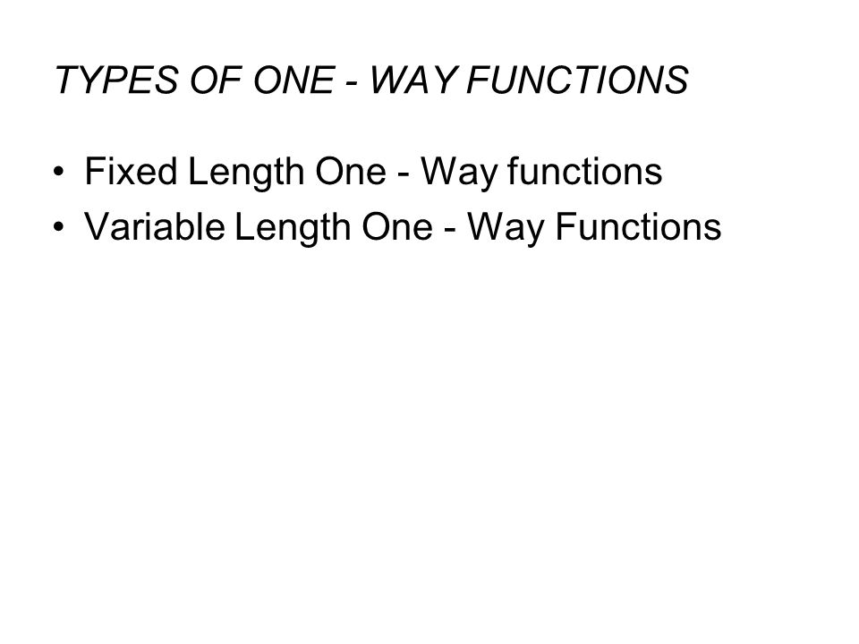 TYPES OF ONE - WAY FUNCTIONS Fixed Length One - Way functions Variable Length One - Way Functions