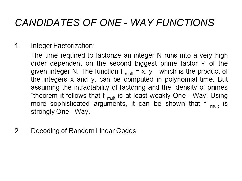 CANDIDATES OF ONE - WAY FUNCTIONS 1.Integer Factorization: The time required to factorize an integer N runs into a very high order dependent on the second biggest prime factor P of the given integer N.
