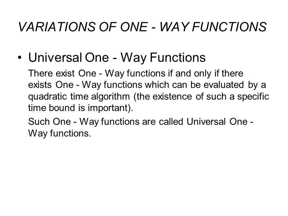 VARIATIONS OF ONE - WAY FUNCTIONS Universal One - Way Functions There exist One - Way functions if and only if there exists One - Way functions which can be evaluated by a quadratic time algorithm (the existence of such a specific time bound is important).