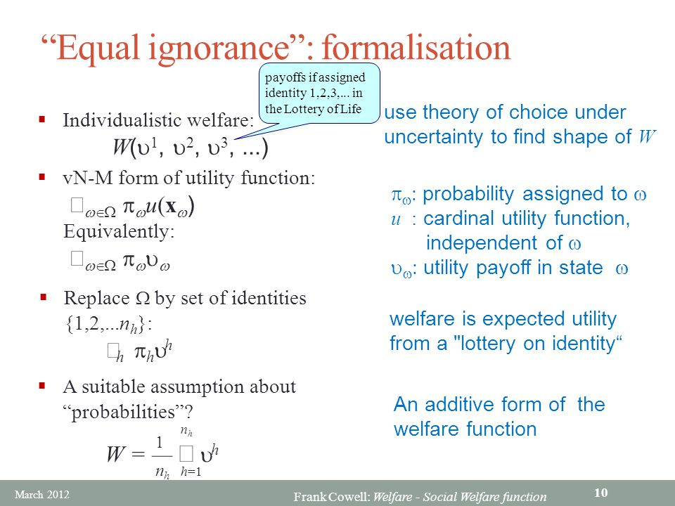 Frank Cowell: Welfare - Social Welfare function Equal ignorance : formalisation  Individualistic welfare: W (  1,  2,  3,...) use theory of choice under uncertainty to find shape of W  vN-M form of utility function:     u(x  ) Equivalently:          probability assigned to  u : cardinal utility function, independent of     utility payoff in state   A suitable assumption about probabilities .